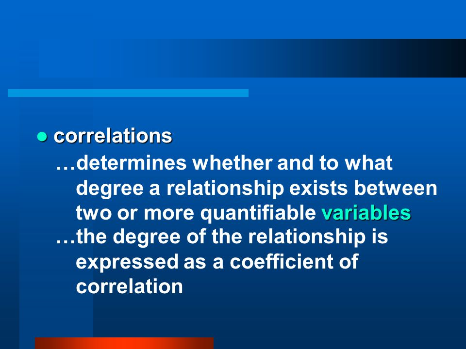 correlations …determines whether and to what degree a relationship exists between two or more quantifiable variables.