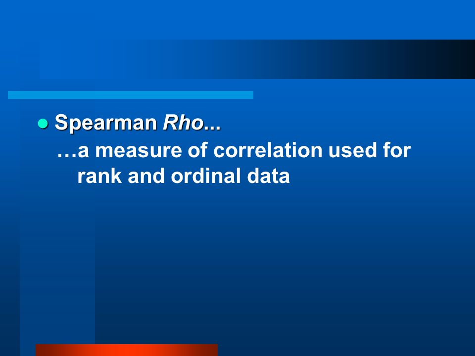 Spearman Rho... …a measure of correlation used for rank and ordinal data