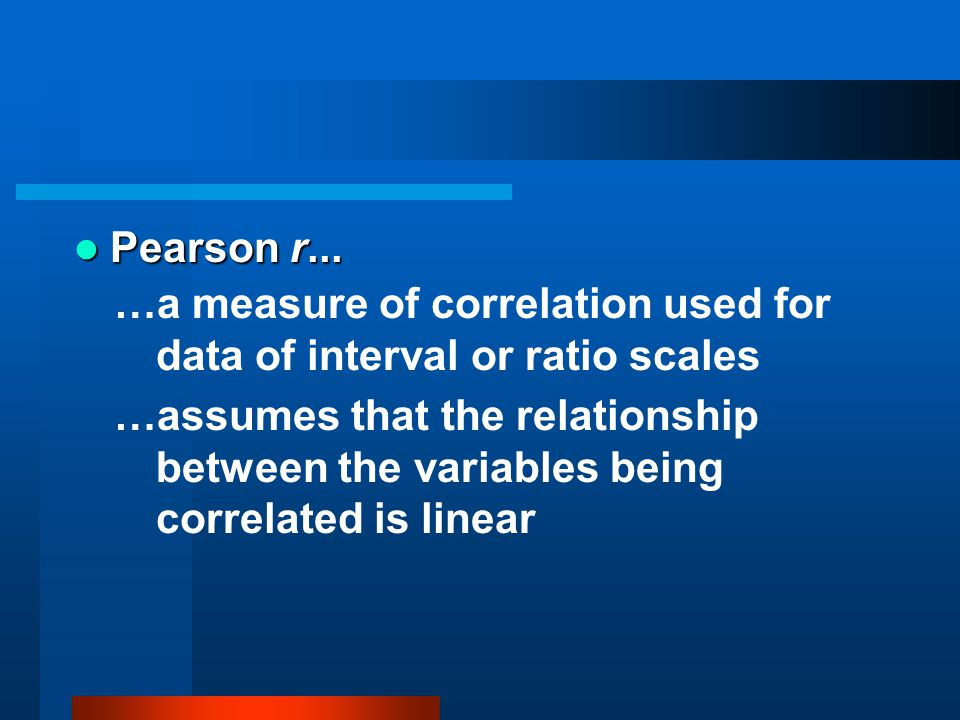 Pearson r... …a measure of correlation used for data of interval or ratio scales.