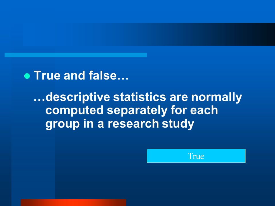 True and false… …descriptive statistics are normally computed separately for each group in a research study.