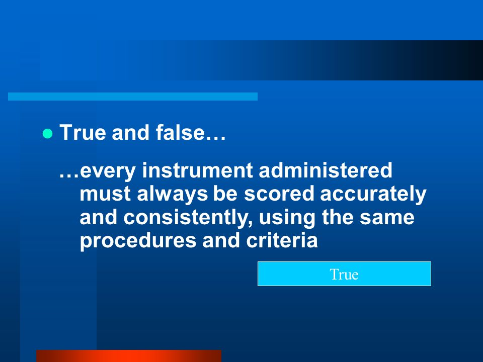 True and false… …every instrument administered must always be scored accurately and consistently, using the same procedures and criteria.