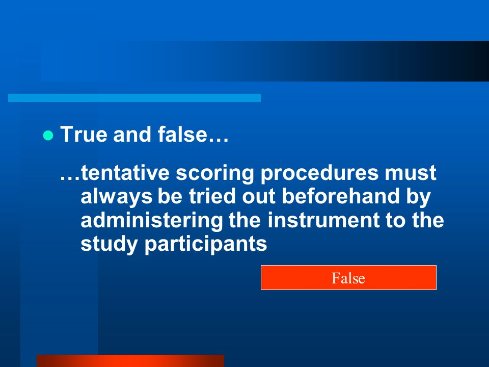 True and false… …tentative scoring procedures must always be tried out beforehand by administering the instrument to the study participants.