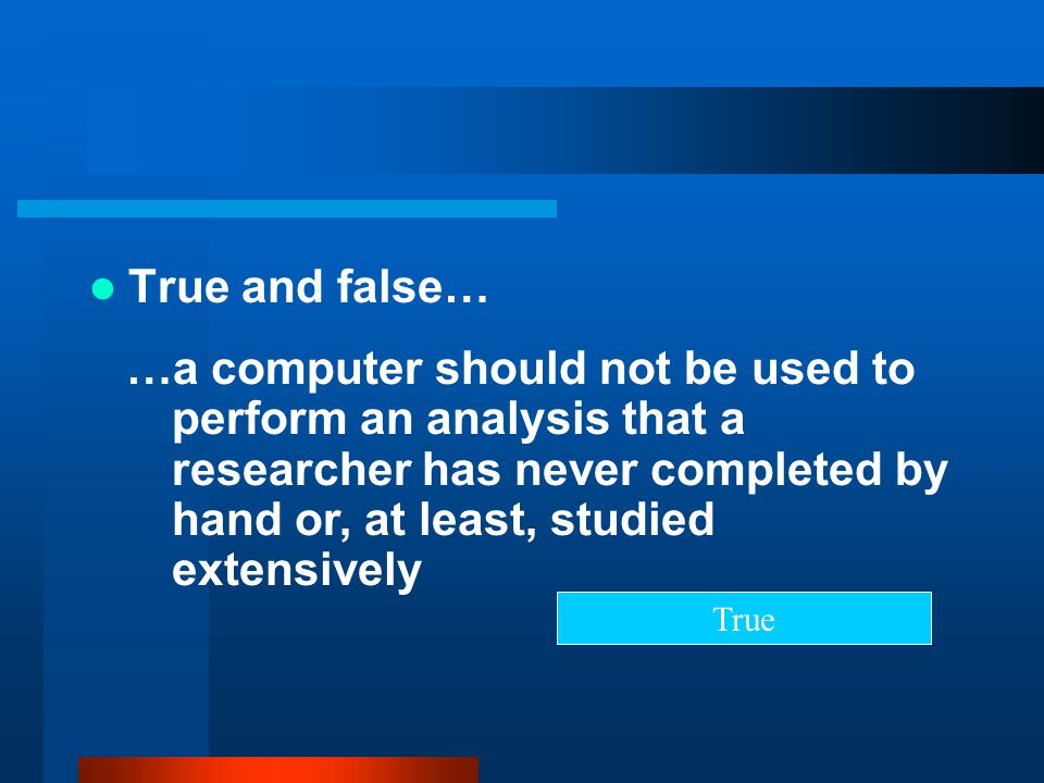 True and false… …a computer should not be used to perform an analysis that a researcher has never completed by hand or, at least, studied extensively.