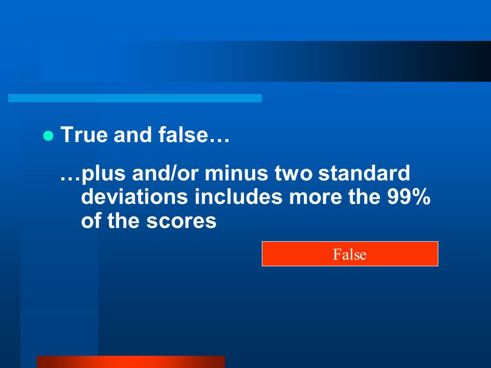 True and false… …plus and/or minus two standard deviations includes more the 99% of the scores.