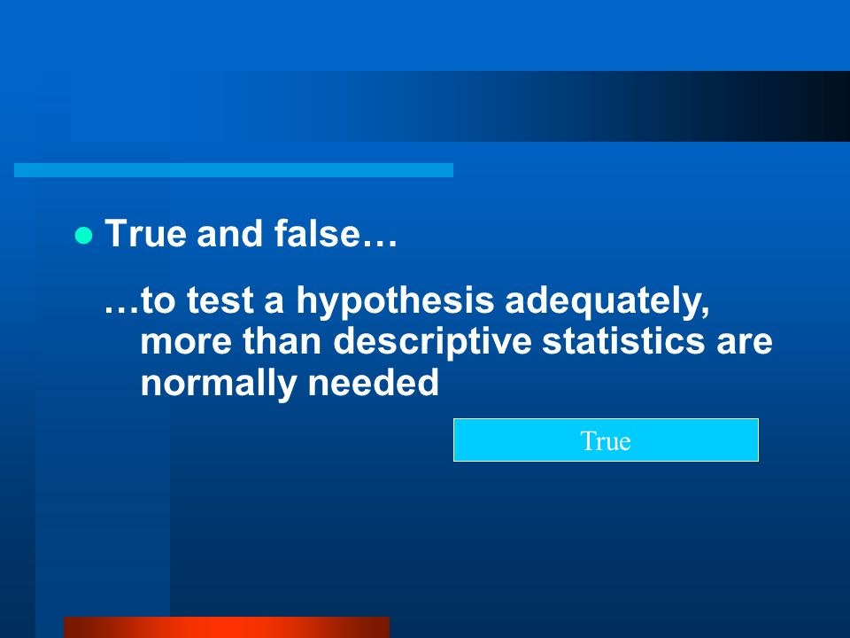 True and false… …to test a hypothesis adequately, more than descriptive statistics are normally needed.