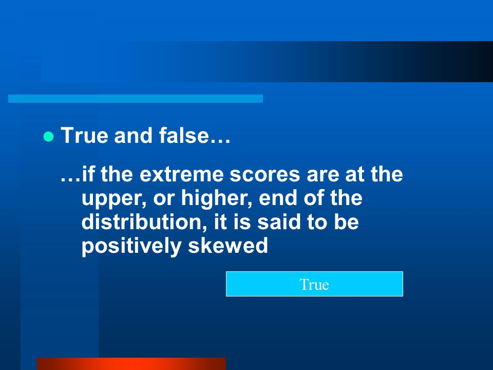 True and false… …if the extreme scores are at the upper, or higher, end of the distribution, it is said to be positively skewed.