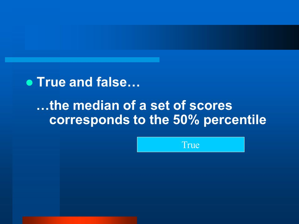 …the median of a set of scores corresponds to the 50% percentile