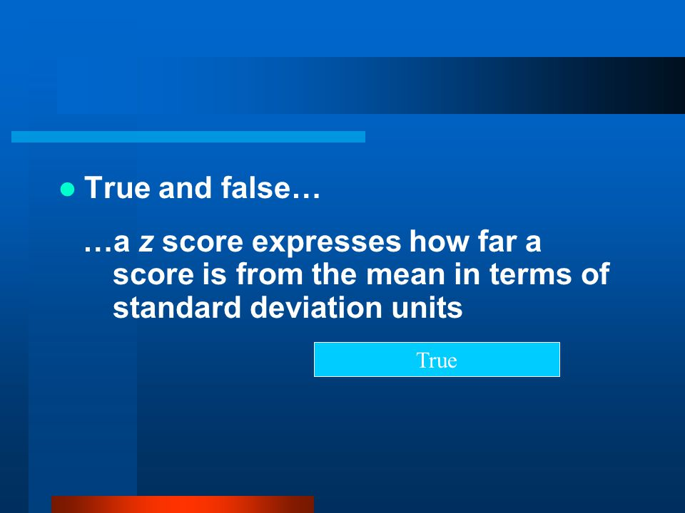 True and false… …a z score expresses how far a score is from the mean in terms of standard deviation units.