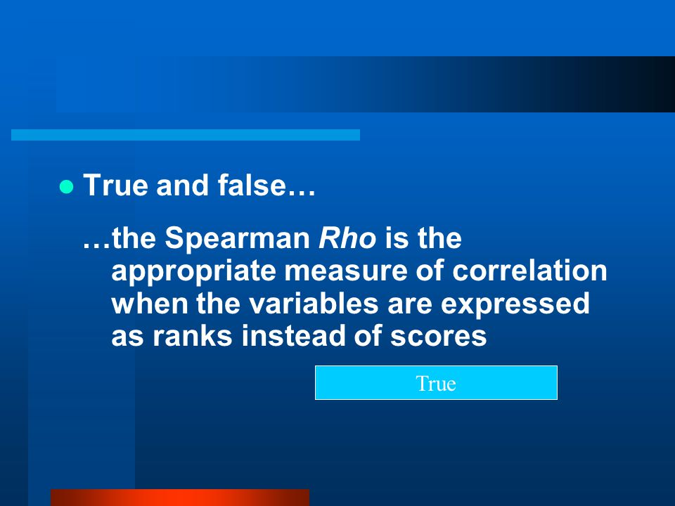 True and false… …the Spearman Rho is the appropriate measure of correlation when the variables are expressed as ranks instead of scores.