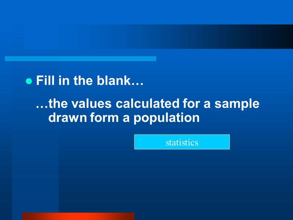 …the values calculated for a sample drawn form a population