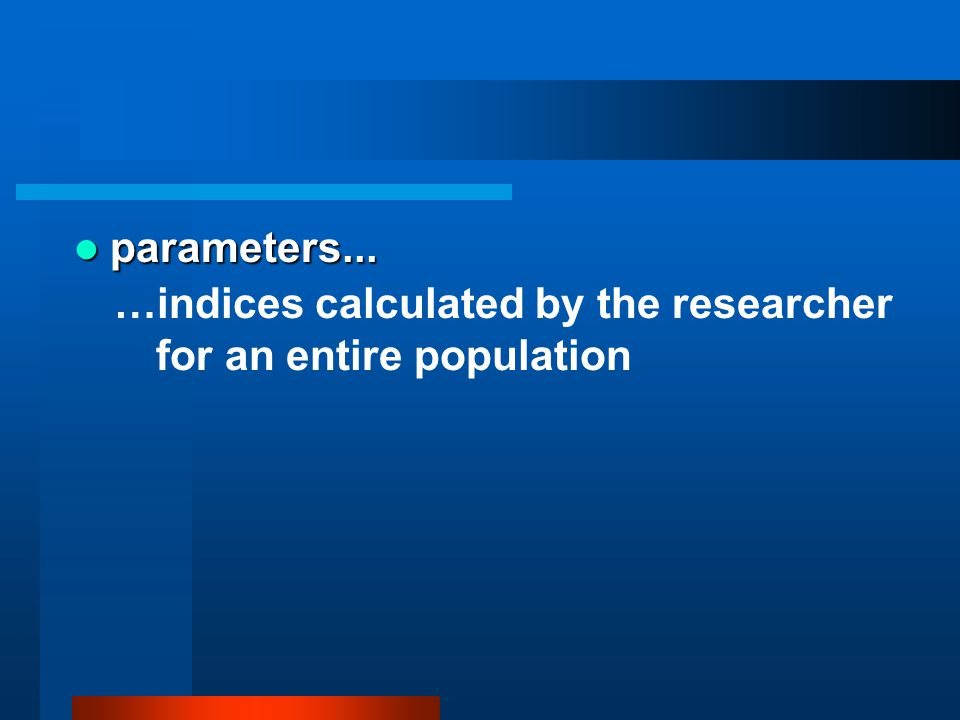 parameters... …indices calculated by the researcher for an entire population