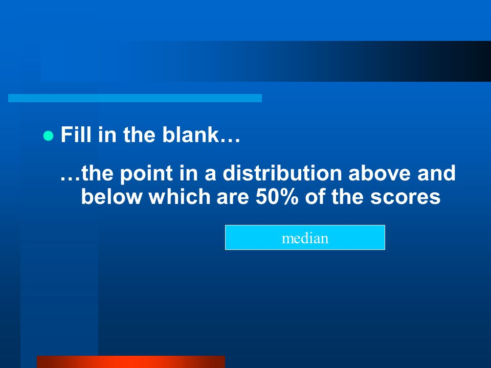 Fill in the blank… …the point in a distribution above and below which are 50% of the scores median