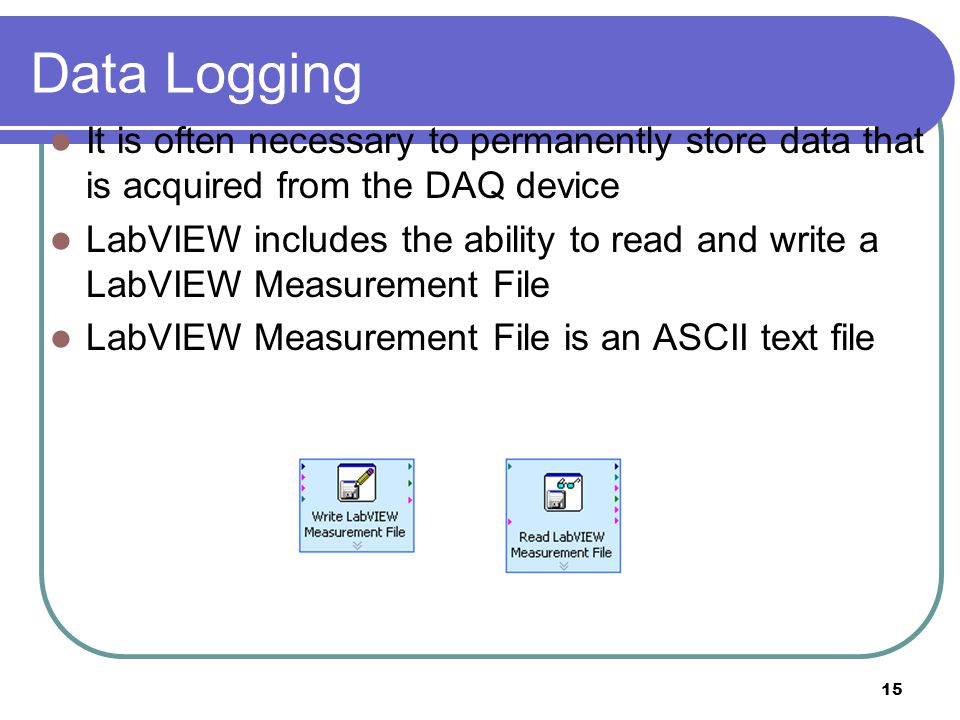 Data Logging It is often necessary to permanently store data that is acquired from the DAQ device.