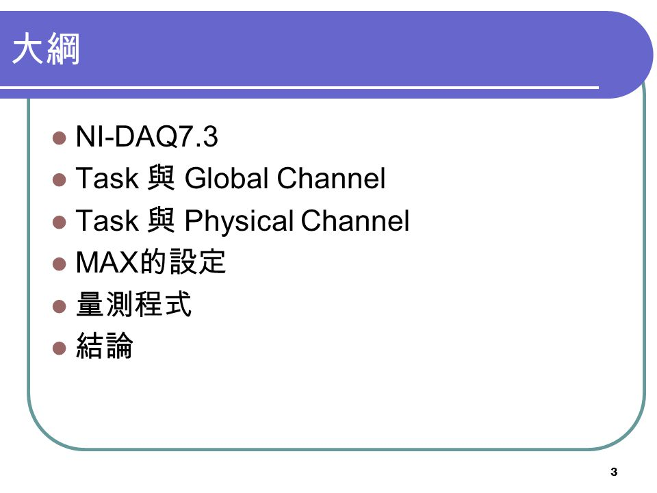 大綱 NI-DAQ7.3 Task 與 Global Channel Task 與 Physical Channel MAX的設定 量測程式