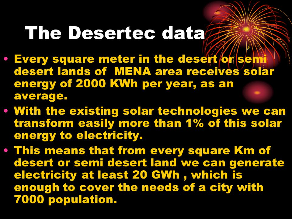 The Desertec data Every square meter in the desert or semi desert lands of MENA area receives solar energy of 2000 KWh per year, as an average.