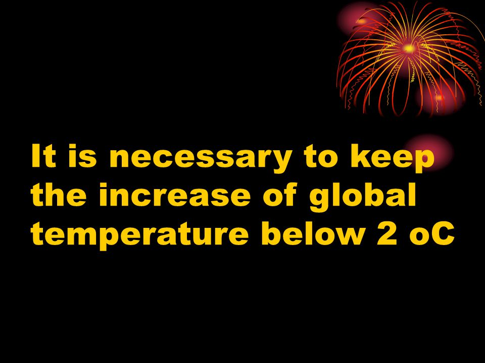 It is necessary to keep the increase of global temperature below 2 oC