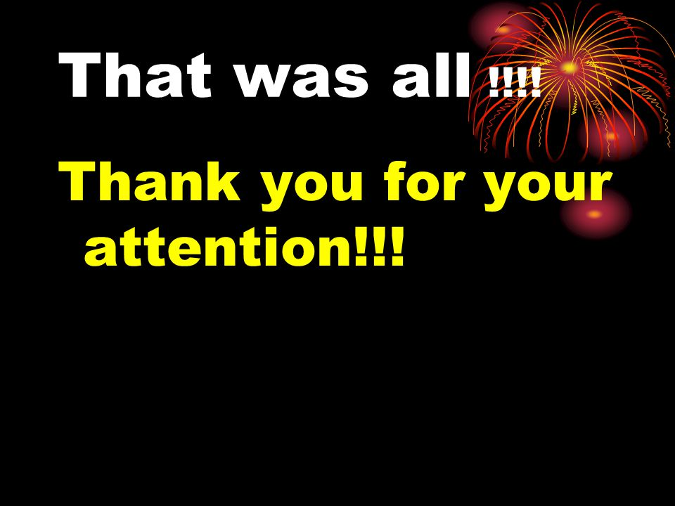 That was all !!!! Thank you for your attention!!!