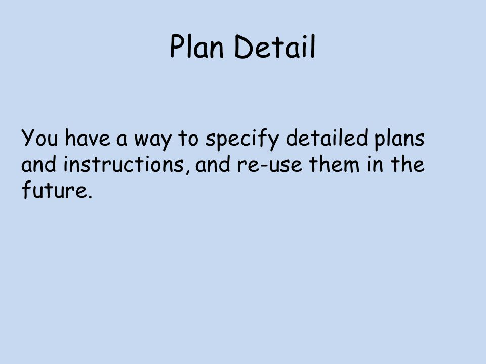 Plan Detail You have a way to specify detailed plans and instructions, and re-use them in the future.