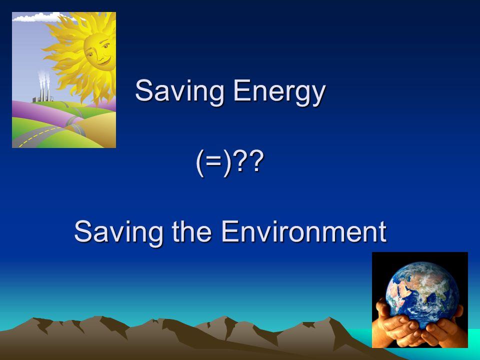 Saving Energy (=) Saving the Environment