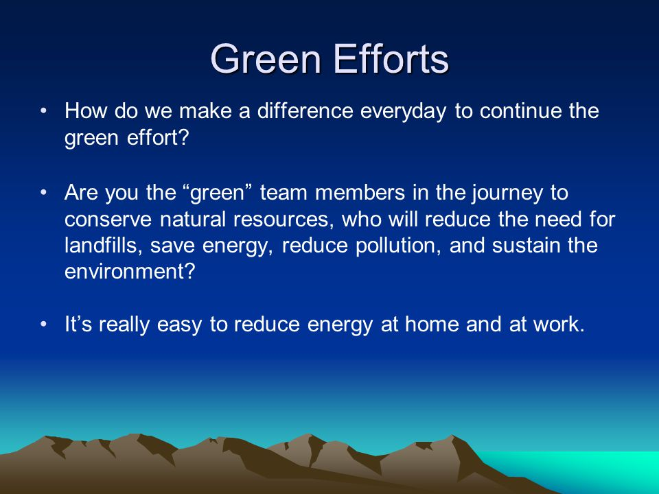 Green Efforts How do we make a difference everyday to continue the green effort