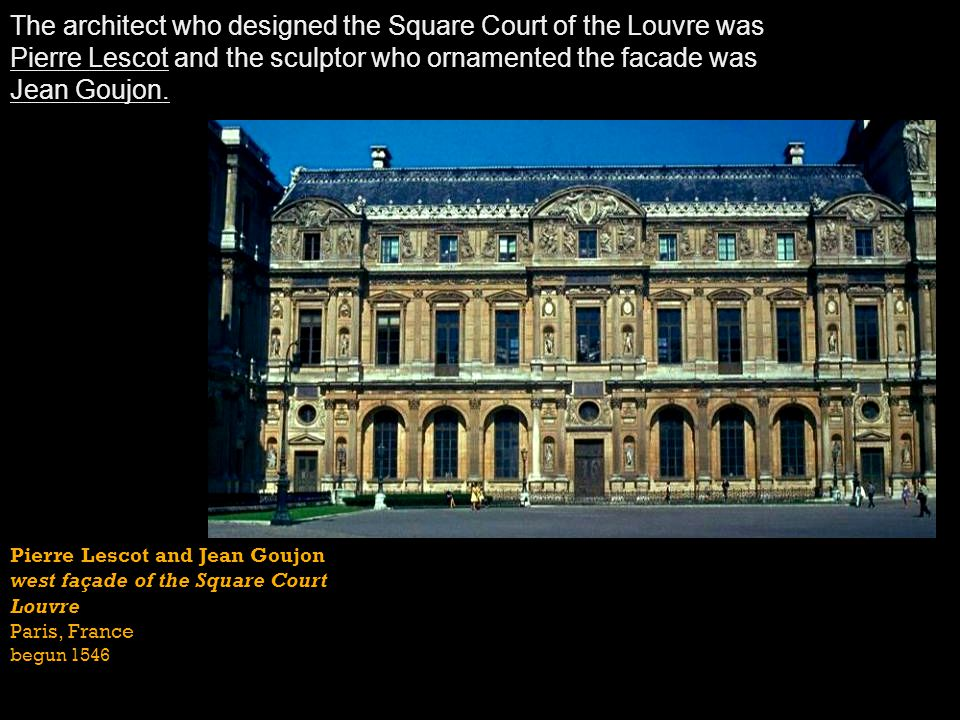 The architect who designed the Square Court of the Louvre was Pierre Lescot and the sculptor who ornamented the facade was Jean Goujon.