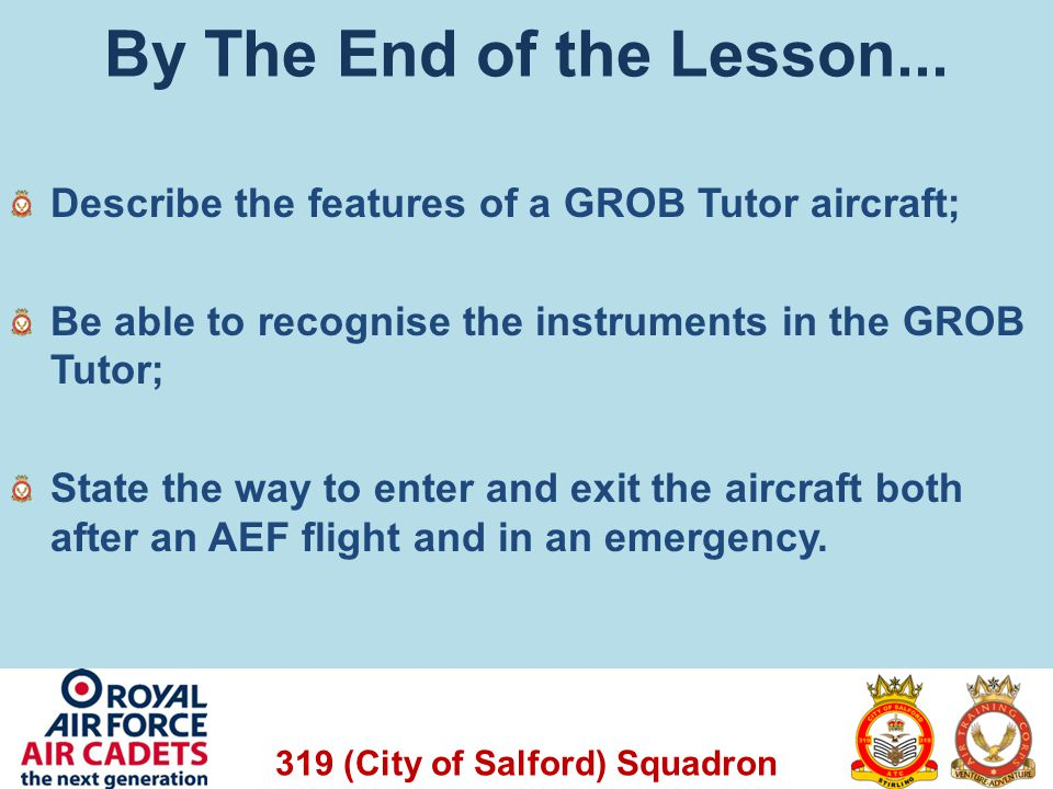 By The End of the Lesson... Describe the features of a GROB Tutor aircraft; Be able to recognise the instruments in the GROB Tutor;