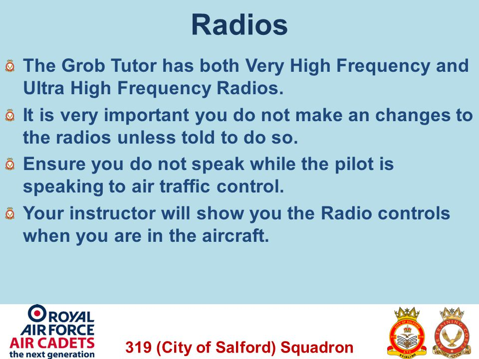 Radios The Grob Tutor has both Very High Frequency and Ultra High Frequency Radios.