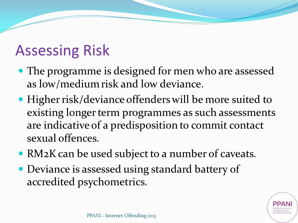 Assessing Risk The programme is designed for men who are assessed as low/medium risk and low deviance.