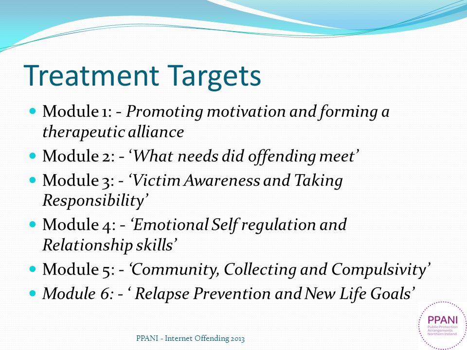Treatment Targets Module 1: - Promoting motivation and forming a therapeutic alliance. Module 2: - 'What needs did offending meet'