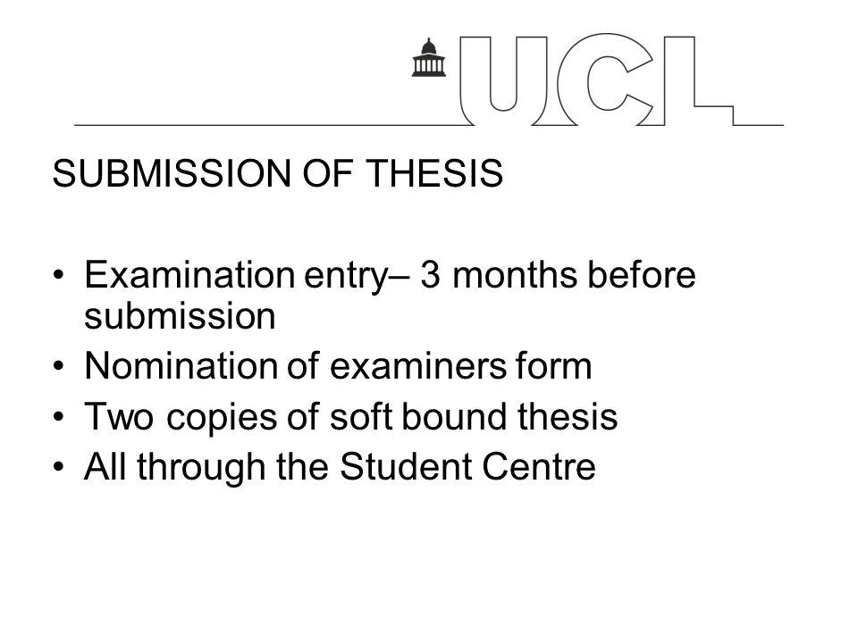 SUBMISSION OF THESIS Examination entry– 3 months before submission. Nomination of examiners form. Two copies of soft bound thesis.