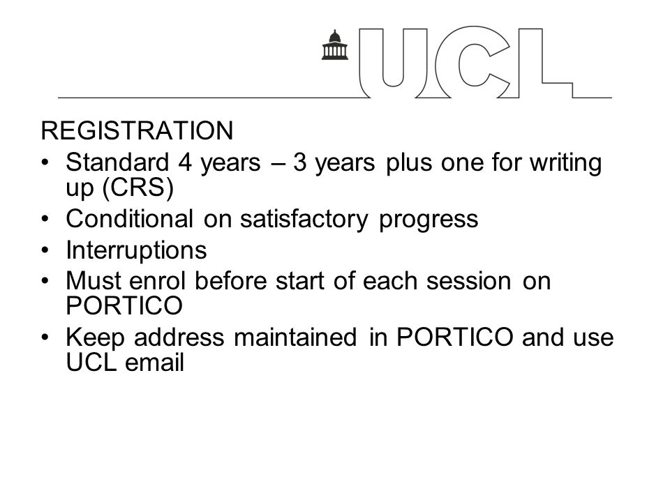 REGISTRATION Standard 4 years – 3 years plus one for writing up (CRS) Conditional on satisfactory progress.