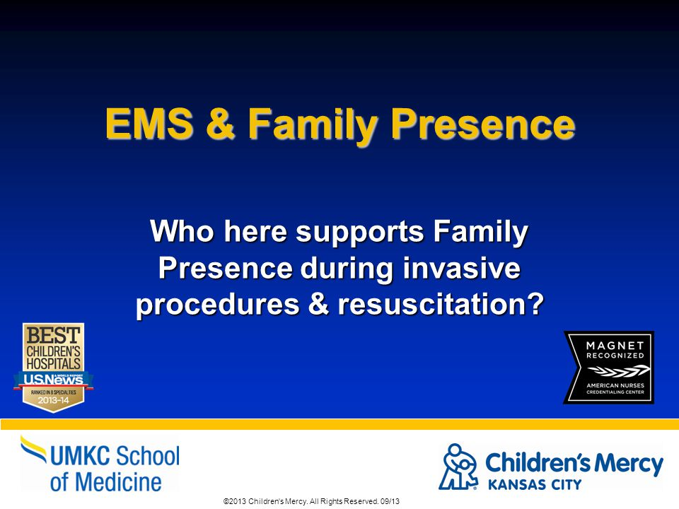 EMS & Family Presence Who here supports Family Presence during invasive procedures & resuscitation