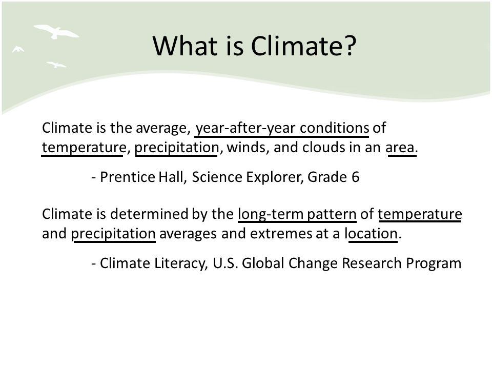 What is Climate Climate is the average, year-after-year conditions of temperature, precipitation, winds, and clouds in an area.