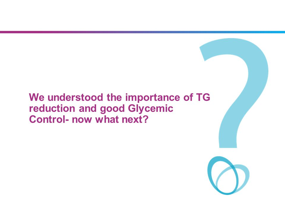 07/09/13 We understood the importance of TG reduction and good Glycemic Control- now what next