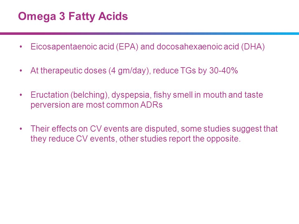 Omega 3 Fatty Acids Eicosapentaenoic acid (EPA) and docosahexaenoic acid (DHA) At therapeutic doses (4 gm/day), reduce TGs by 30-40%