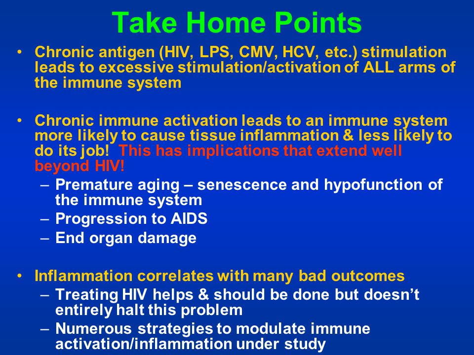 Take Home Points Chronic antigen (HIV, LPS, CMV, HCV, etc.) stimulation leads to excessive stimulation/activation of ALL arms of the immune system.
