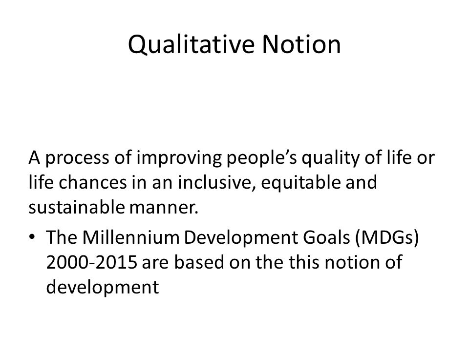 Qualitative Notion A process of improving people's quality of life or life chances in an inclusive, equitable and sustainable manner.