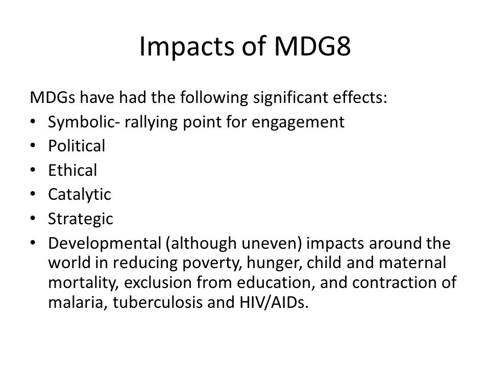 Impacts of MDG8 MDGs have had the following significant effects: