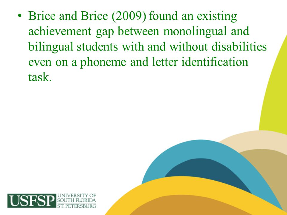 Brice and Brice (2009) found an existing achievement gap between monolingual and bilingual students with and without disabilities even on a phoneme and letter identification task.