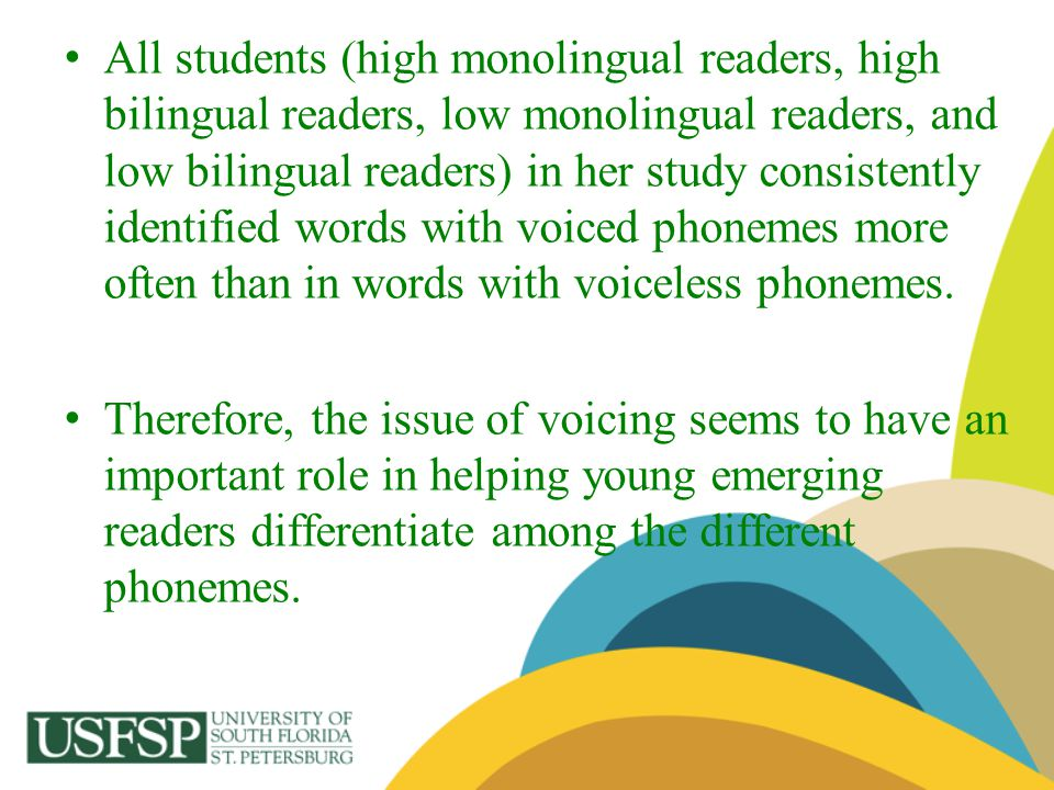 All students (high monolingual readers, high bilingual readers, low monolingual readers, and low bilingual readers) in her study consistently identified words with voiced phonemes more often than in words with voiceless phonemes.