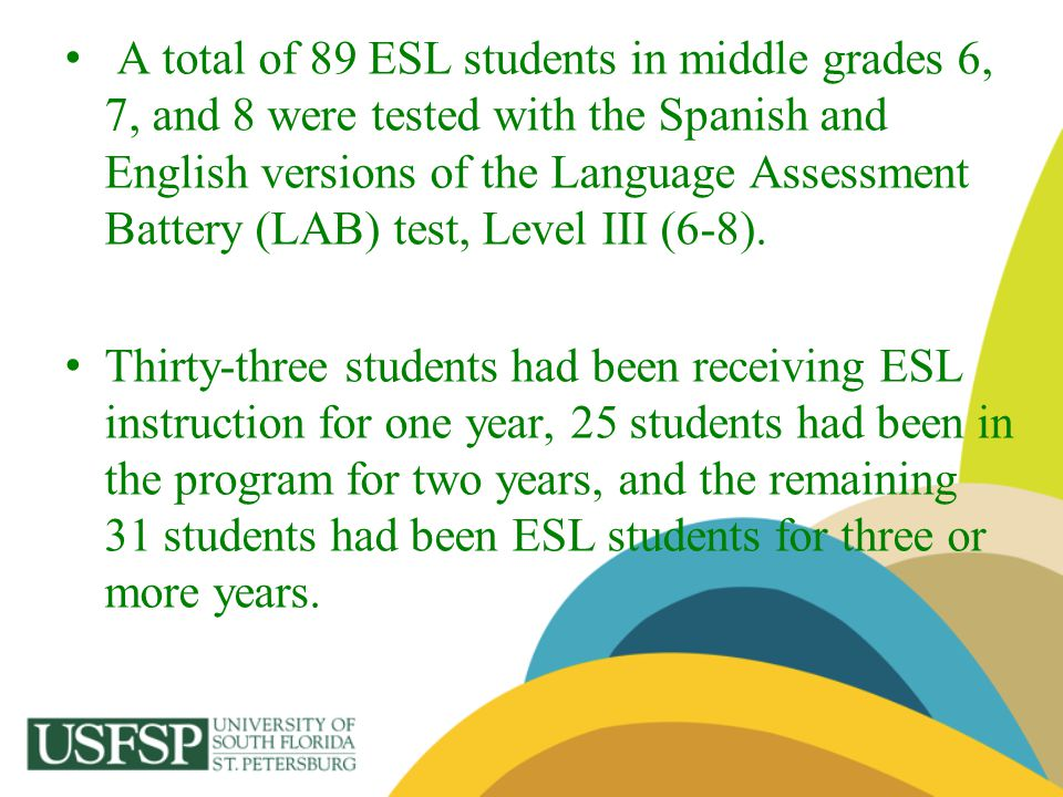 A total of 89 ESL students in middle grades 6, 7, and 8 were tested with the Spanish and English versions of the Language Assessment Battery (LAB) test, Level III (6-8).