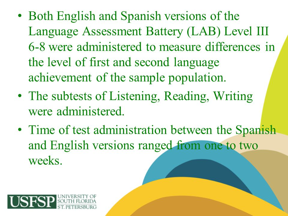 Both English and Spanish versions of the Language Assessment Battery (LAB) Level III 6-8 were administered to measure differences in the level of first and second language achievement of the sample population.