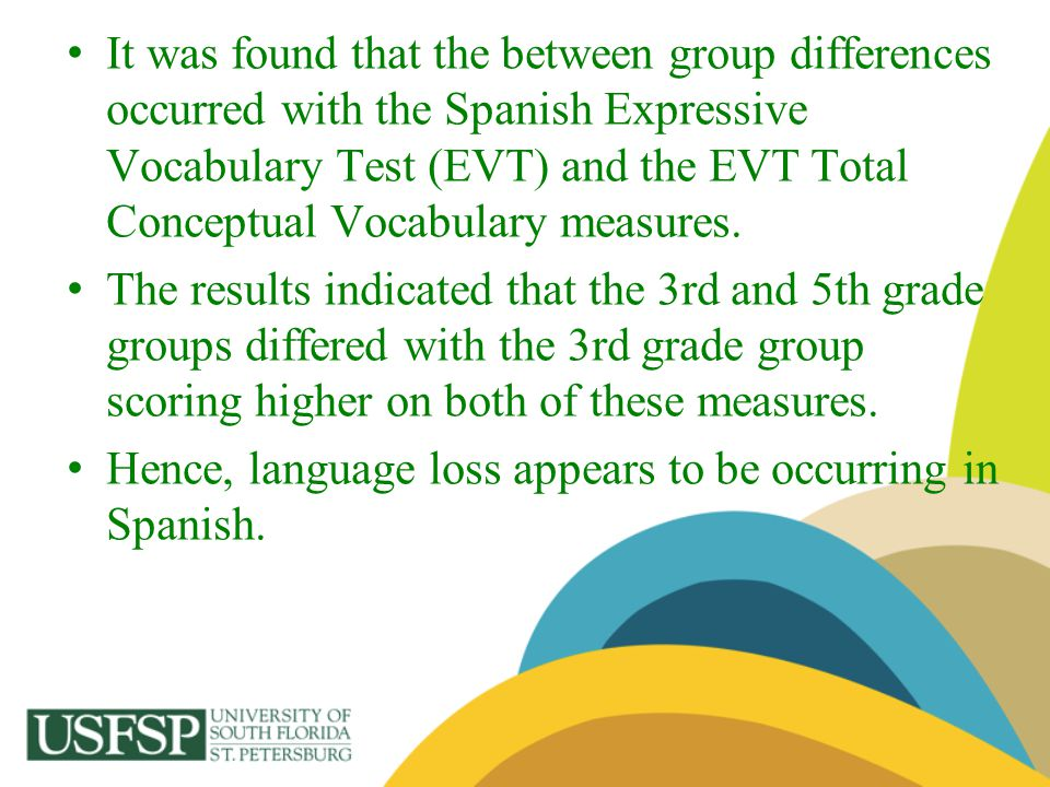 It was found that the between group differences occurred with the Spanish Expressive Vocabulary Test (EVT) and the EVT Total Conceptual Vocabulary measures.