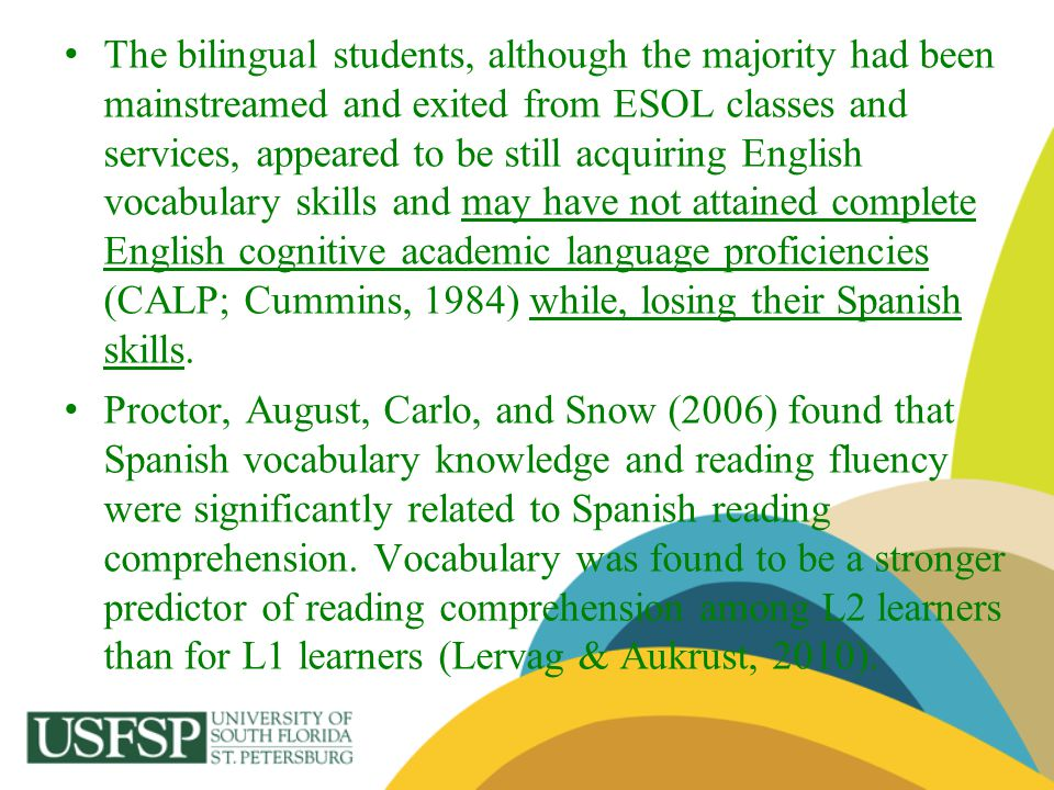 The bilingual students, although the majority had been mainstreamed and exited from ESOL classes and services, appeared to be still acquiring English vocabulary skills and may have not attained complete English cognitive academic language proficiencies (CALP; Cummins, 1984) while, losing their Spanish skills.