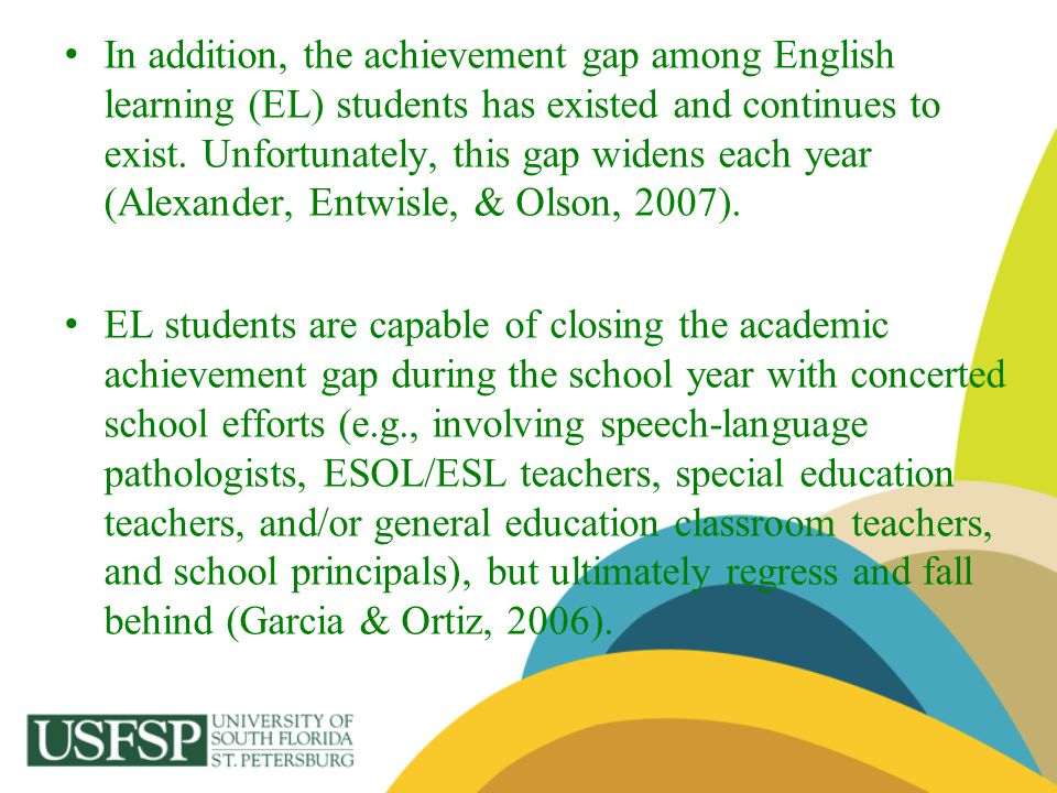 In addition, the achievement gap among English learning (EL) students has existed and continues to exist. Unfortunately, this gap widens each year (Alexander, Entwisle, & Olson, 2007).