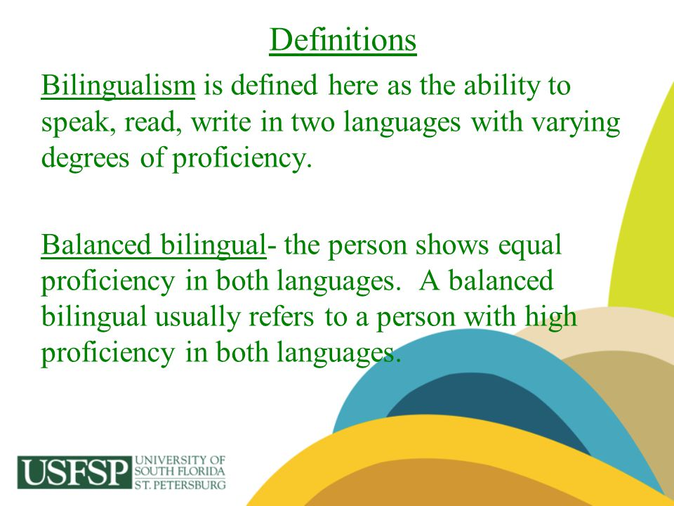 Definitions Bilingualism is defined here as the ability to speak, read, write in two languages with varying degrees of proficiency.