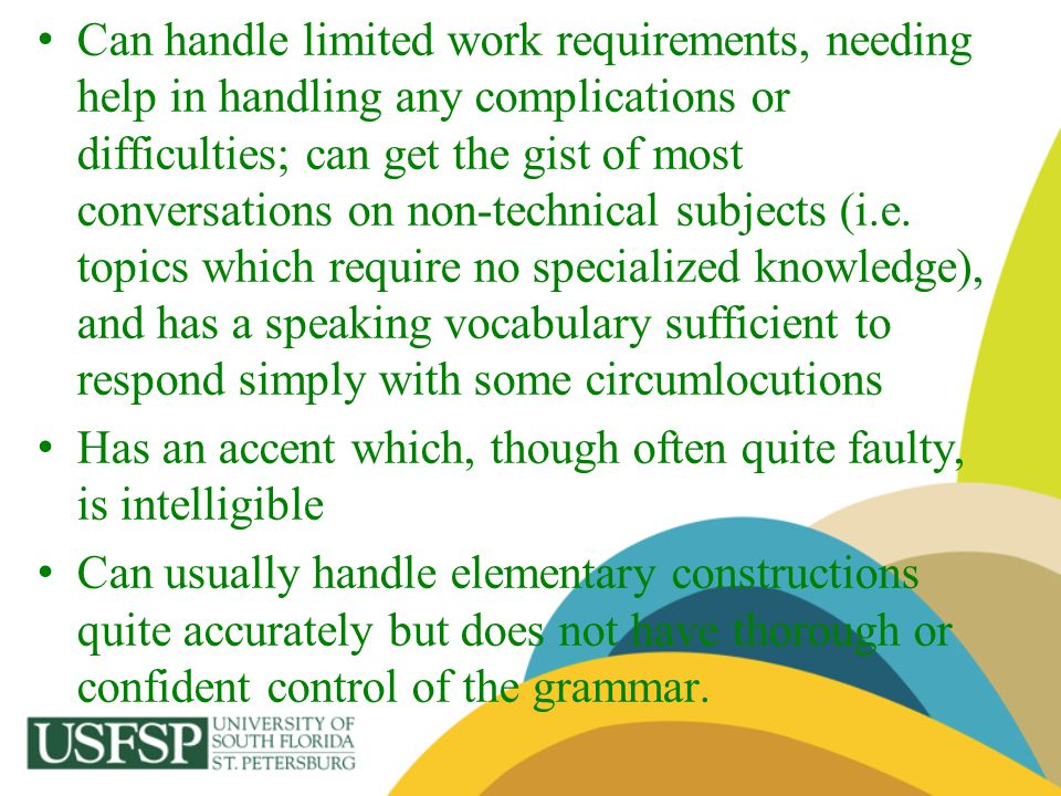 Can handle limited work requirements, needing help in handling any complications or difficulties; can get the gist of most conversations on non-technical subjects (i.e. topics which require no specialized knowledge), and has a speaking vocabulary sufficient to respond simply with some circumlocutions