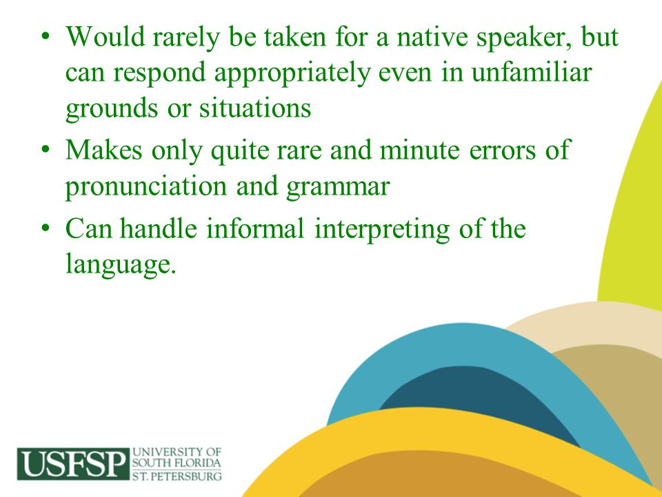 Would rarely be taken for a native speaker, but can respond appropriately even in unfamiliar grounds or situations