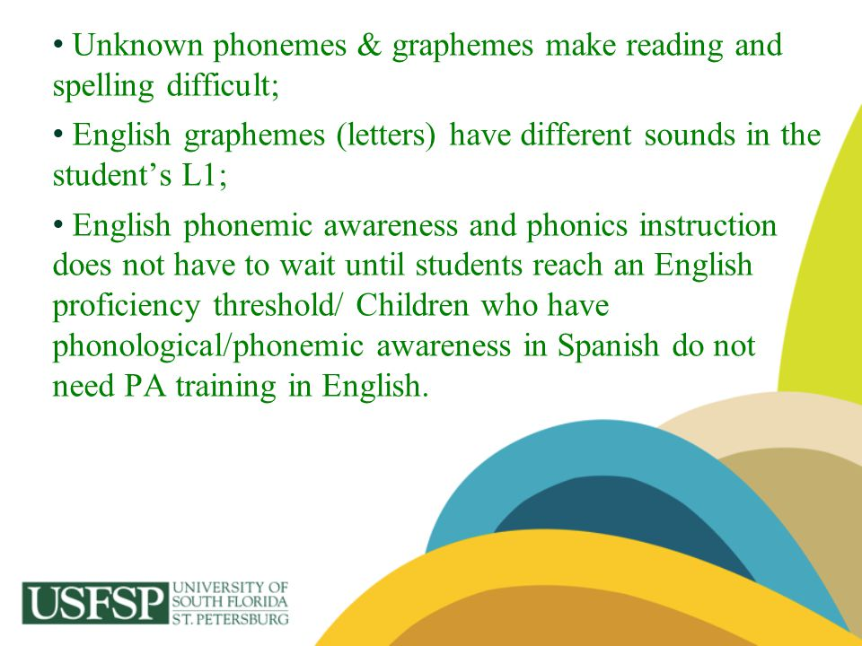 Unknown phonemes & graphemes make reading and spelling difficult;