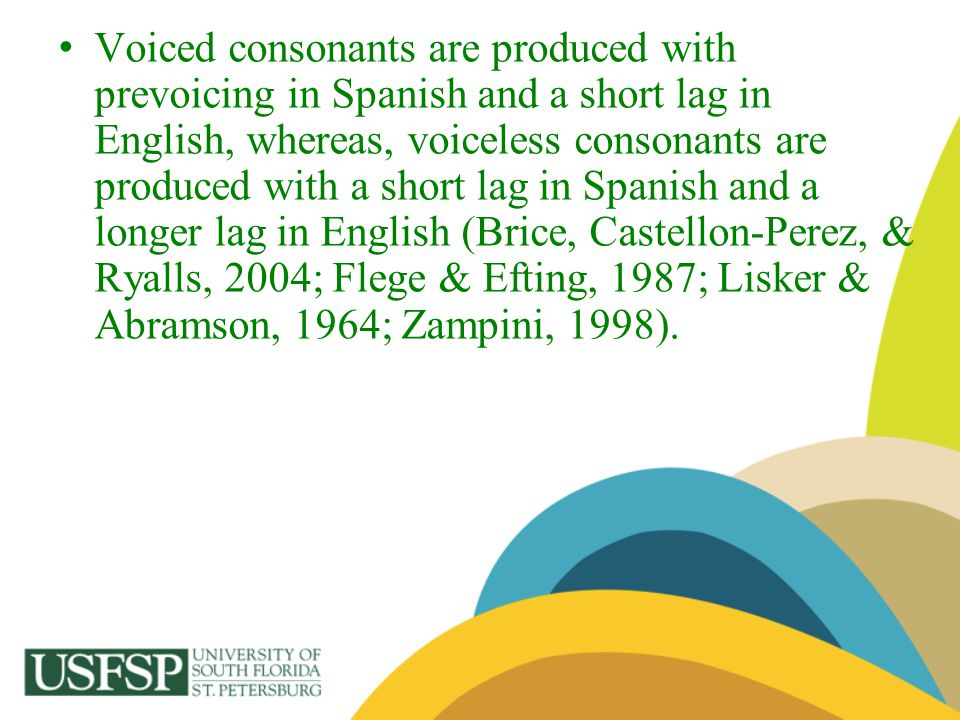 Voiced consonants are produced with prevoicing in Spanish and a short lag in English, whereas, voiceless consonants are produced with a short lag in Spanish and a longer lag in English (Brice, Castellon-Perez, & Ryalls, 2004; Flege & Efting, 1987; Lisker & Abramson, 1964; Zampini, 1998).